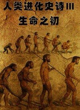 人类进化史诗Ⅲ:生命之初