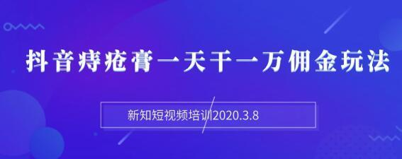 新知短视频培训2020年3月,抖音痔疮膏暴力项目,一天佣金上万【视频+文档】 配图