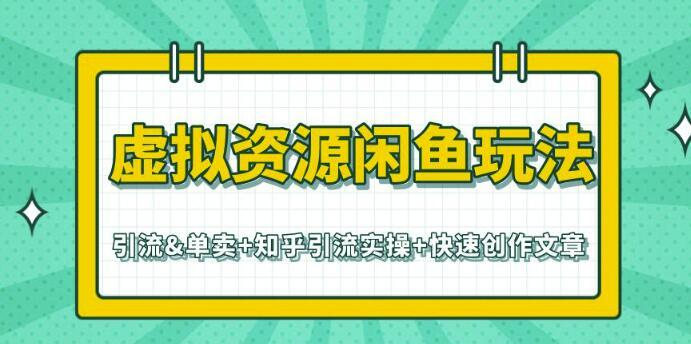 闲鱼虚拟资源玩法全套【引流&单卖+知乎引流实操+快速创作文章】视频教程 配图