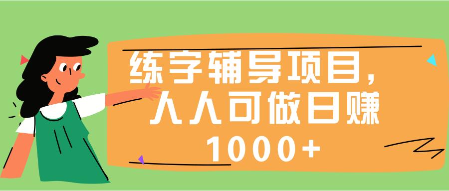 人人可操作的练字辅导项目,前期苦力,后期躺赚日入1千+【视频教程】 配图