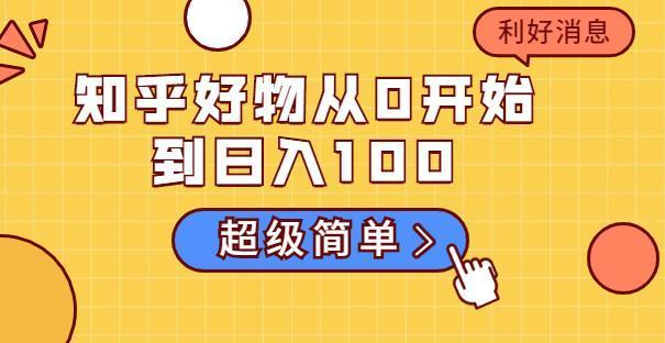 知乎好物从0开始到日入100,超级简单的玩法,新人可轻松掌握【某付费文章】 配图 No.1