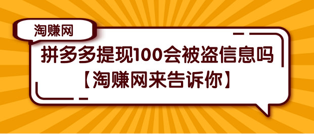 拼多多提现100会被盗信息吗【淘赚网来告诉你】