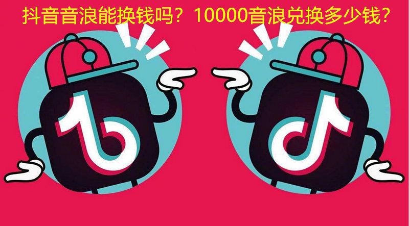 抖音音浪能换钱吗?10000音浪兑换多少钱? 网上赚钱 第1张