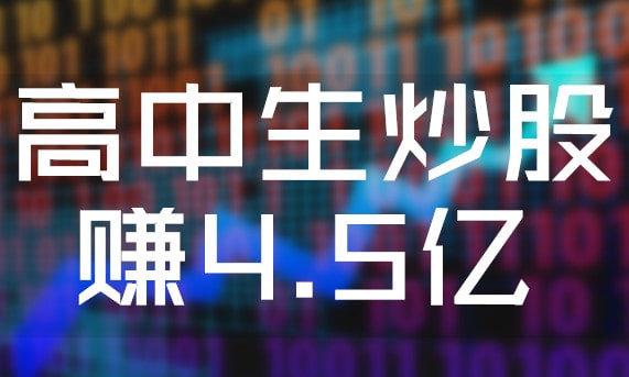 高中生炒股赚4.5亿?大家不要轻易相信炒股! 网赚项目 第1张