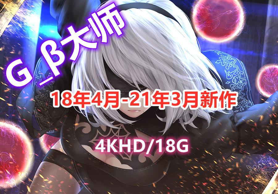 G_β大师:18年4月-21年3月新作 极品大合集【4KHD/18G】