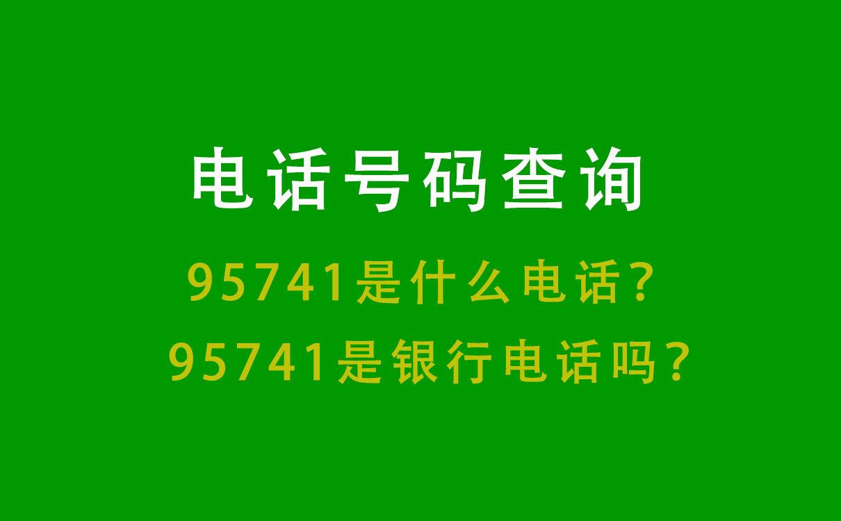 电话号码查询丨95741是什么电话?95741是银行电话吗?