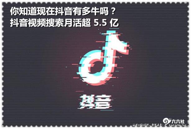 你知道现在抖音有多牛吗?抖音视频搜索月活超 5.5 亿 liuliushe.net六六社 第1张