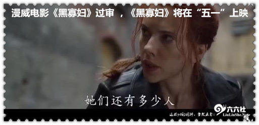"""漫威电影《黑寡妇》过审 ,《黑寡妇》将在""""五一""""上映 liuliushe.net六六社 第1张"""