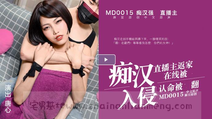 【MD0015】,麻豆女郎唐心在麻豆传媒映画MD0015直播被痴汉入侵