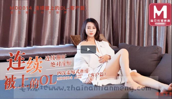 「MD0014」连续被上的OL之客户篇,麻豆传媒映画王茜努力拿下客户