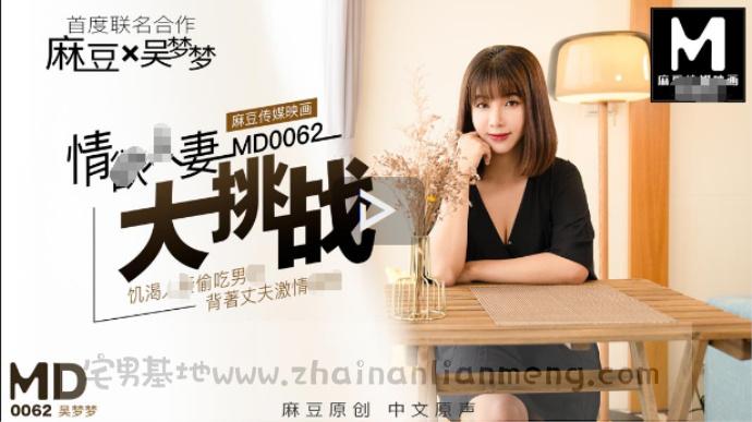 「MD0062」吴梦梦特别企划,麻豆传媒映画联合宝岛swag吴梦梦欲情妻人偷吃男悠大挑战