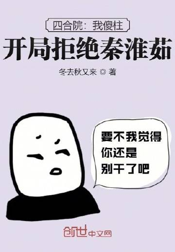 四合院:我傻柱,开局拒绝秦淮茹